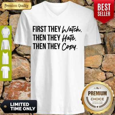 Nice First They Watch Then They Hate Then They Copy V-neck