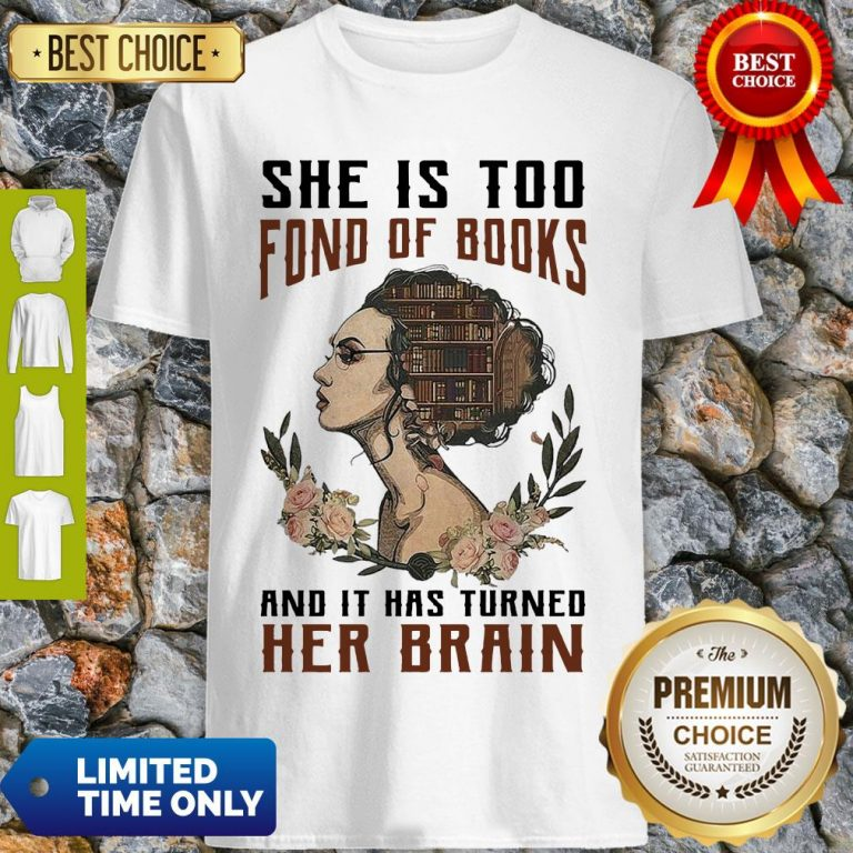Nice Girl She Is Too Fond Of Books And It Has Turned Her Brain Shirt