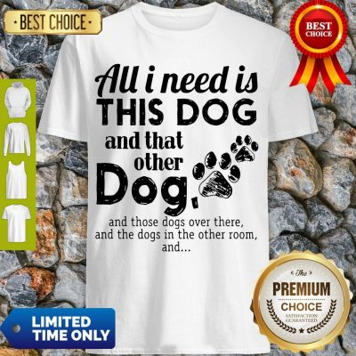 Official All I Need Is This Dog And That Other Dog Shirt