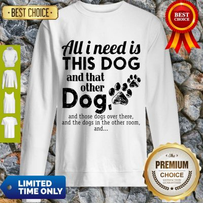Official All I Need Is This Dog And That Other Dog Sweatshirt