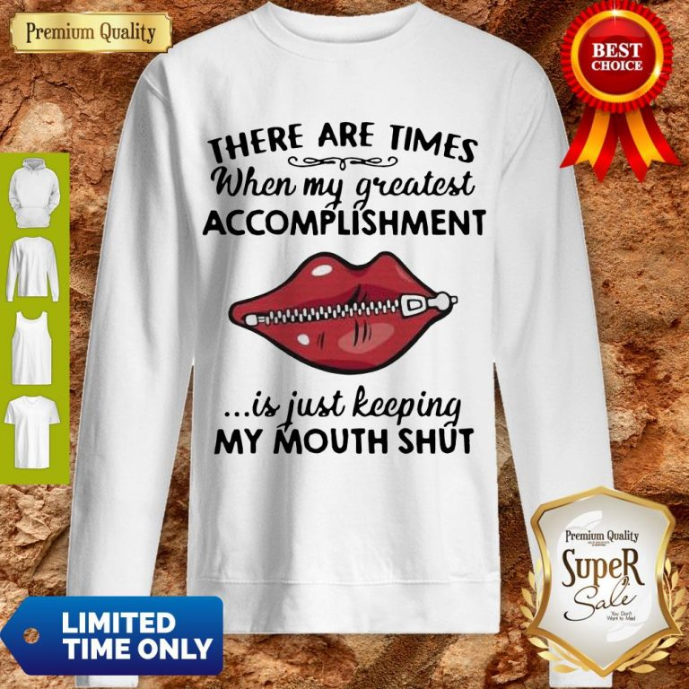 Perfect There Are Times When My Greatest Accomplishment Is Just Keeping My Mouth Shut Sweatshirt