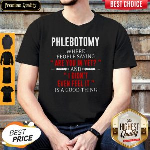 Phlebotomy Where People Saying Are You In Yet And I Didn't Even Feel It Is A Good Thing Shirt