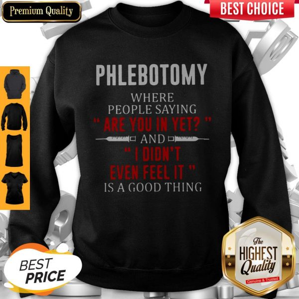 Phlebotomy Where People Saying Are You In Yet And I Didn't Even Feel It Is A Good Thing Sweatshirt