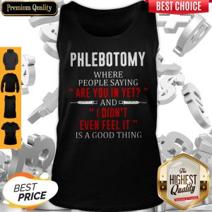 Phlebotomy Where People Saying Are You In Yet And I Didn't Even Feel It Is A Good Thing Tank Top