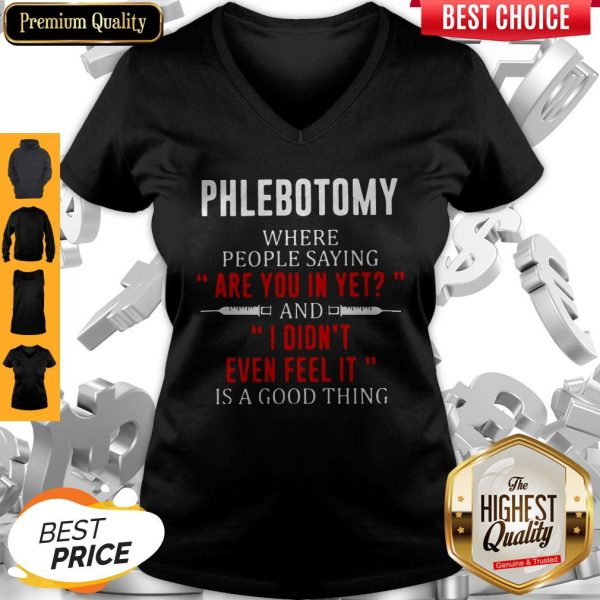 Phlebotomy Where People Saying Are You In Yet And I Didn't Even Feel It Is A Good Thing V-neck