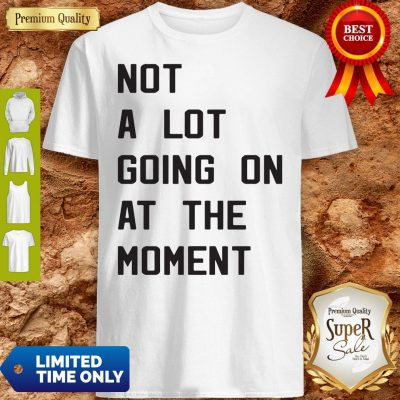 Nice Taylor Swift Not A Lot Going On At The Moment Shirt