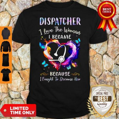 Nice Nurse Dispatcher I Love The Woman I Became Because Fought To Become Her Shirt