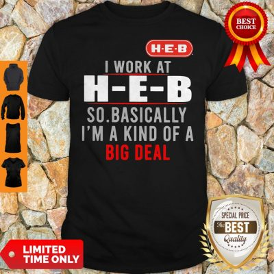 Good I Work At HEB So Basically I_m A Kind Of A Big Deal Shirt