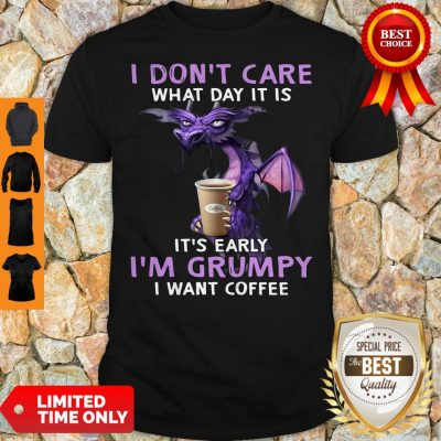 Top Dragon I Don't Care What Day It Is It's Early I'm Grumpy I Want Coffee Shirt