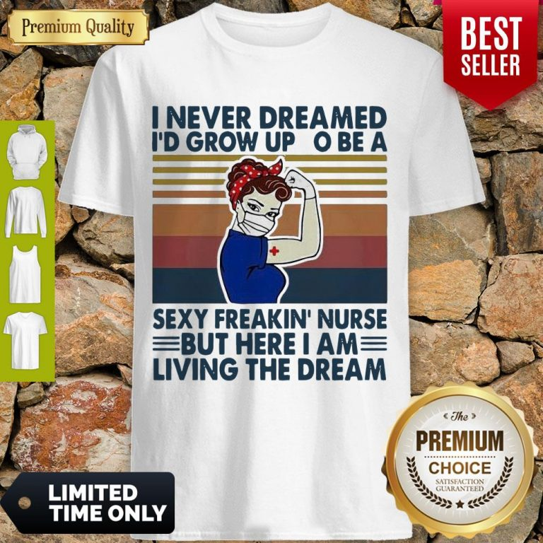 Strong Woman I Never Dreamed I'd Grow Up To Be A Sexy Freakin Nurse But Here I Am Living The Dream Vintage Shirt