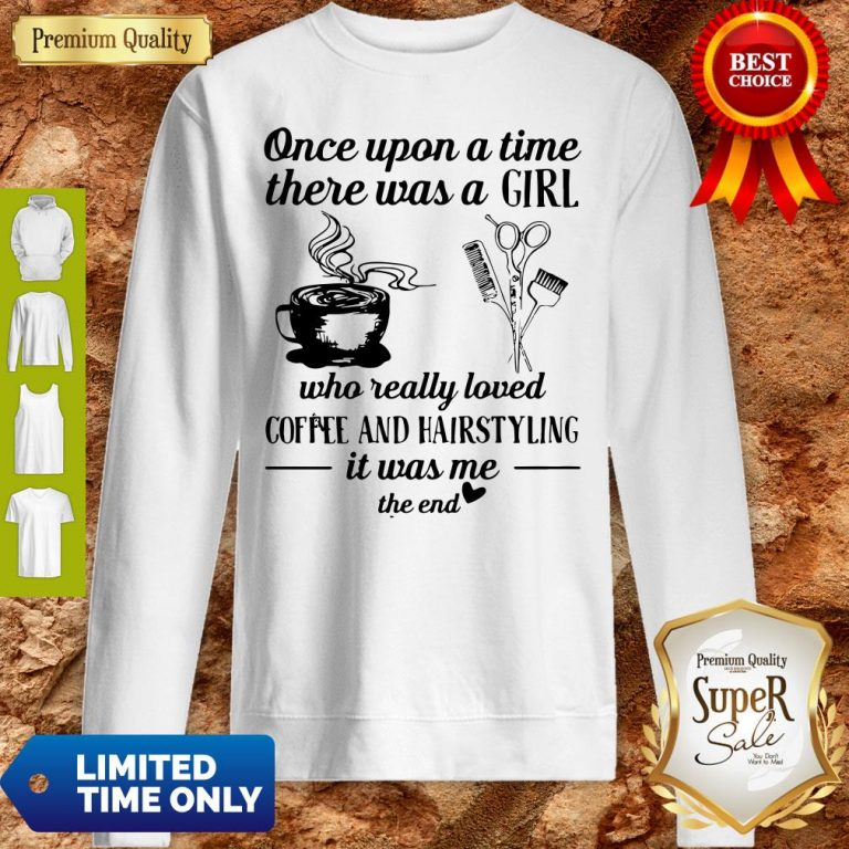 Top Once Upon A Time There Was A Girl Who Really Loved Coffee And Hairstyling It Was Me Sweatshirt