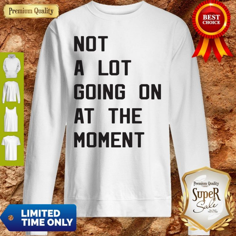 Nice Taylor Swift Not A Lot Going On At The Moment Sweatshirt
