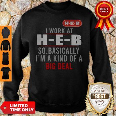 Good I Work At HEB So Basically I_m A Kind Of A Big Deal Sweatshirt