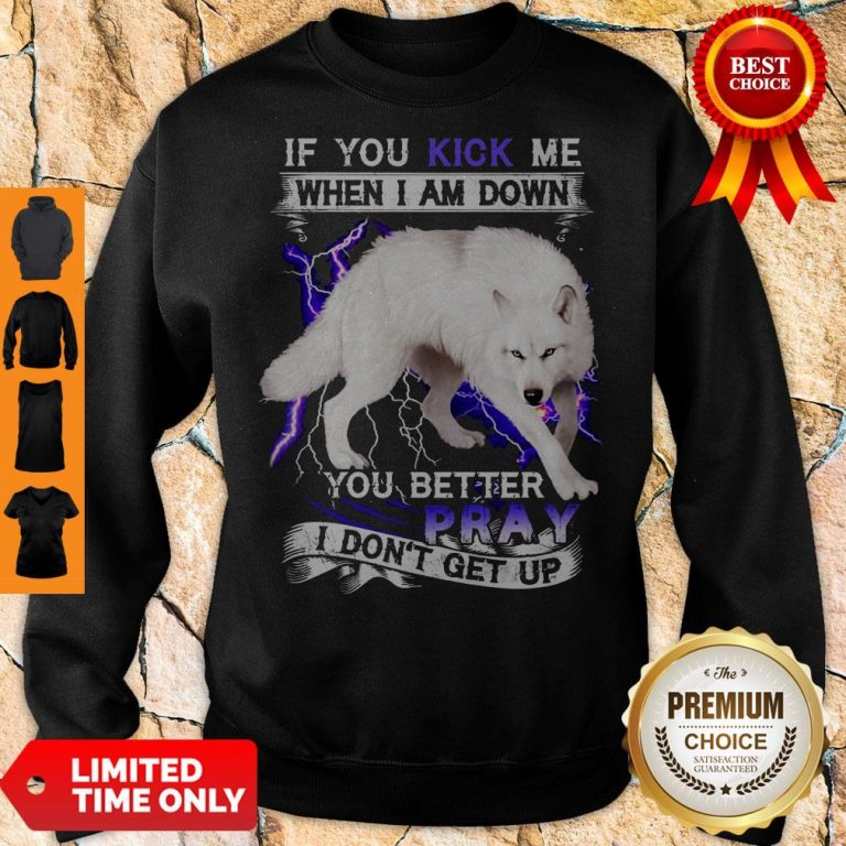 Top If You Kick Me When I Am Down You Better Pray I Don't Get Up White Wolf Version Sweatshirt