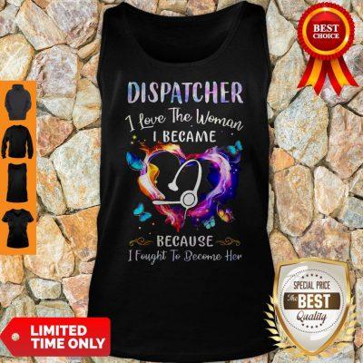 Nice Nurse Dispatcher I Love The Woman I Became Because Fought To Become Her Tank Top