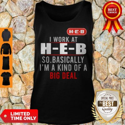 Good I Work At HEB So Basically I_m A Kind Of A Big Deal Tank Top
