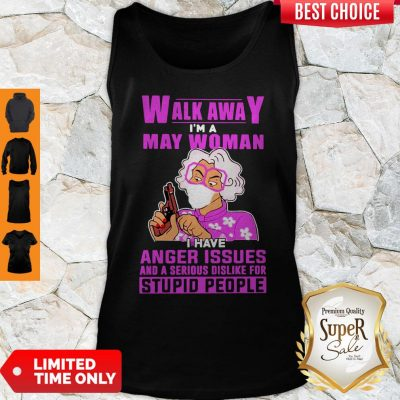Nice Walk Awa I Am A May Woman I Have Anger Issues And A Serious Dislike For Stupid People Tank Top