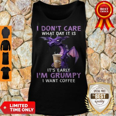 Top Dragon I Don't Care What Day It Is It's Early I'm Grumpy I Want Coffee Tank Top