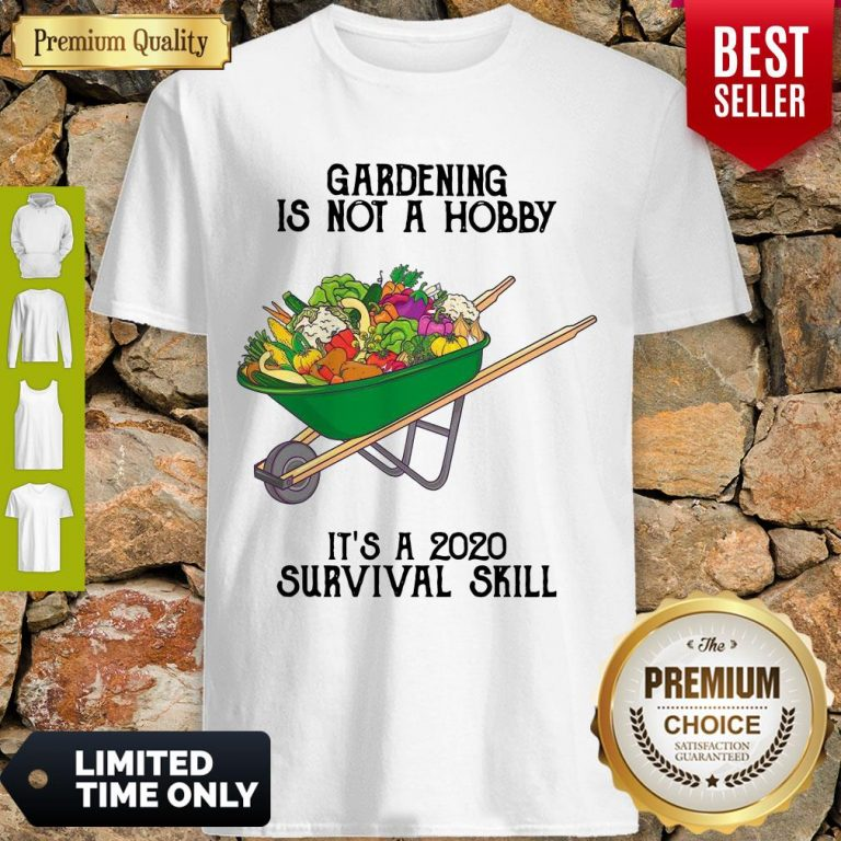 Top Gardening Is Not A Hobby It's A 2020 Survival Skill Shirt