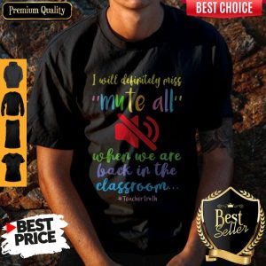 Top I Will Definitely Miss Mute All When We Are Back In The Classroom Shirt