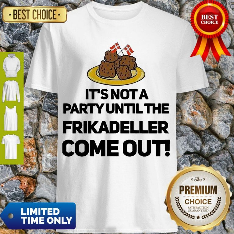 Top It's Not A Party Until The Frikadeller Come Out Shirt