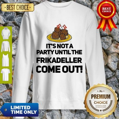 Top It's Not A Party Until The Frikadeller Come Out Sweatshirt