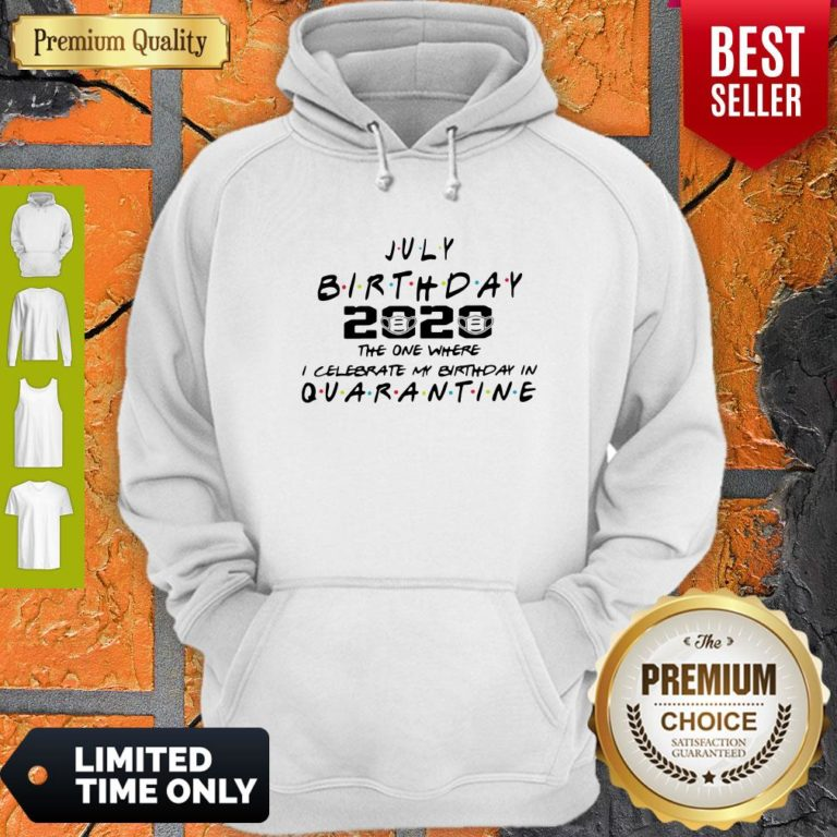 Top July Birthday 2020 The One Where I Celebrate My Birthday In Quarantine Hoodie - Design By Earstees.com