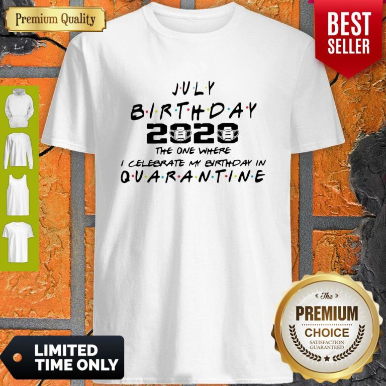 Top July Birthday 2020 The One Where I Celebrate My Birthday In Quarantine Shirt - Design By Earstees.com