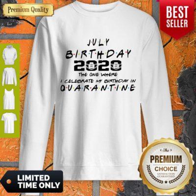 Top July Birthday 2020 The One Where I Celebrate My Birthday In Quarantine Sweatshirt - Design By Earstees.com