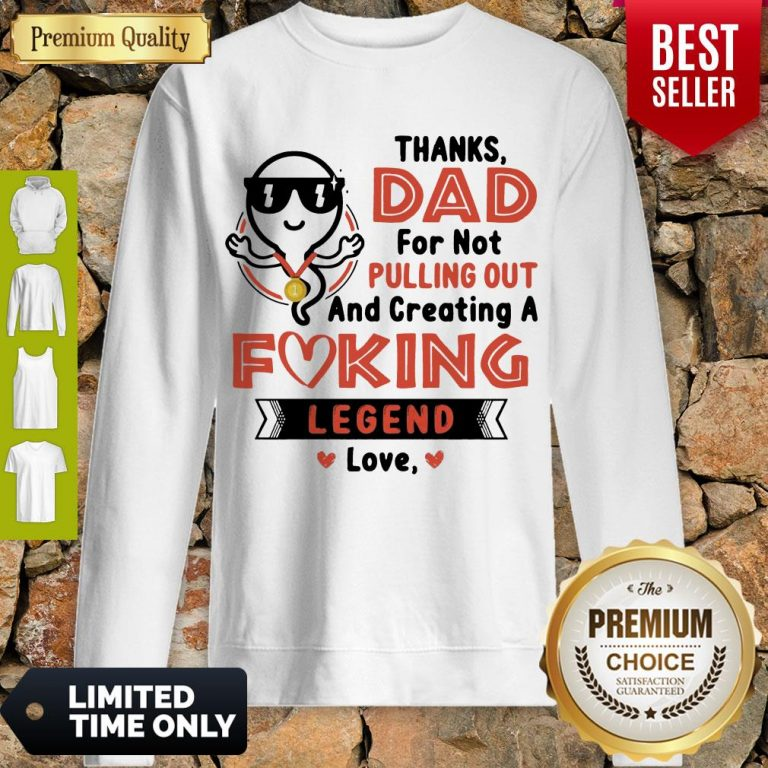 Top Thanks Dad For Not Pulling Out Creating A Fucking Legend Love Sweatshirt