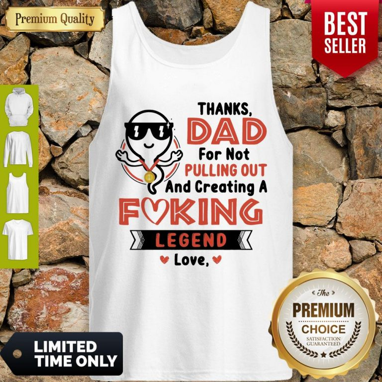 Top Thanks Dad For Not Pulling Out Creating A Fucking Legend Love Tank Top