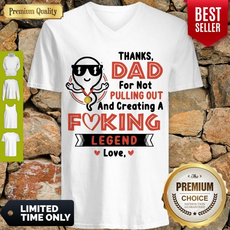 Top Thanks Dad For Not Pulling Out Creating A Fucking Legend Love V-neck