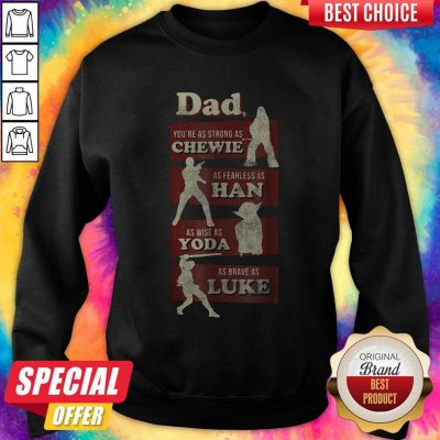 Awesome Dad You Are As Strong As Dad You're As Strong As Chewie As Fearless As Han As Wise As Yoda As Brave As Luke Sweatshirt