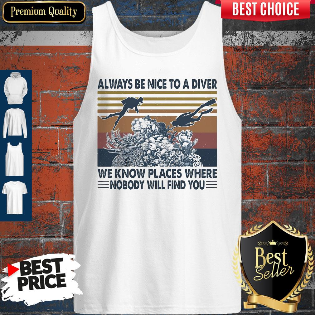 Good Scuba Diving Always Be Nice To A Diver We Know Places Where Nobody Will Find You Sea Vintage Tank Top