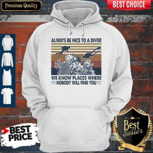 Good Scuba Diving Always Be Nice To A Diver We Know Places Where Nobody Will Find You Sea Vintage Hoodie