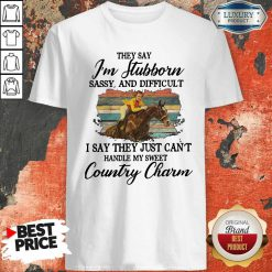 Original They Say I'm Stubborn Sassy And Difficult I Say They Just Can't Handle My Sweet Country Charm Shirt