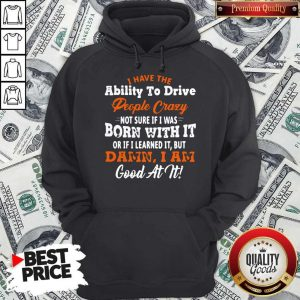 Original I Have The Ability To Drive People Crazy Not Sure If I Was Born With It Or If I Learned It But Damn I Am Good At It Hoodie