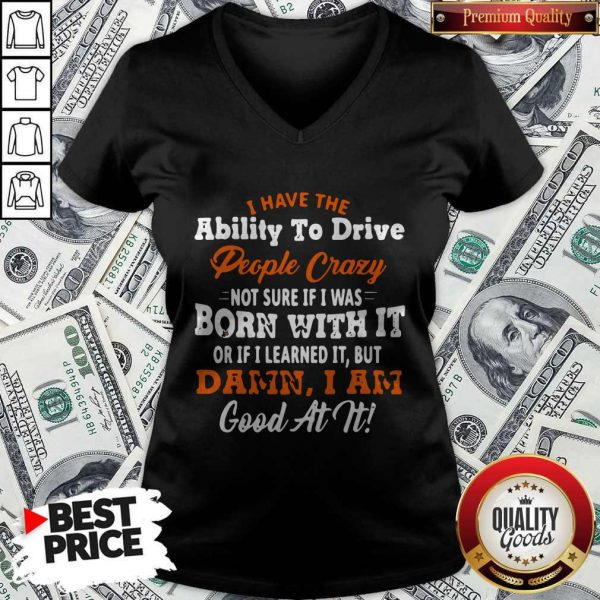 Original I Have The Ability To Drive People Crazy Not Sure If I Was Born With It Or If I Learned It But Damn I Am Good At It V-neck