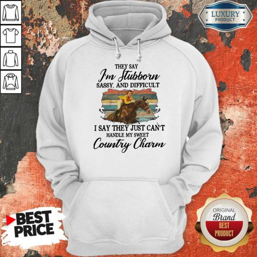 Original They Say I'm Stubborn Sassy And Difficult I Say They Just Can't Handle My Sweet Country Charm Hoodie