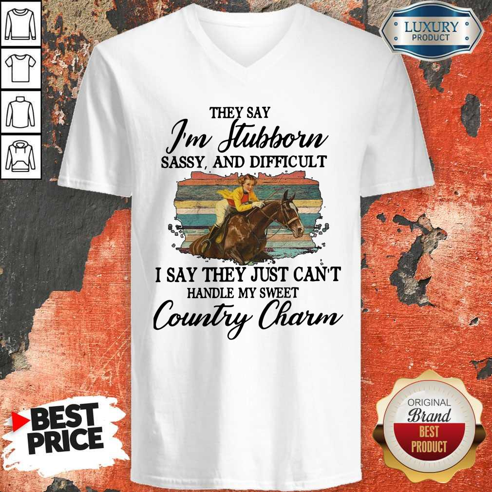 Original They Say I'm Stubborn Sassy And Difficult I Say They Just Can't Handle My Sweet Country Charm V-neck