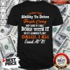 Original I Have The Ability To Drive People Crazy Not Sure If I Was Born With It Or If I Learned It But Damn I Am Good At It Shirt