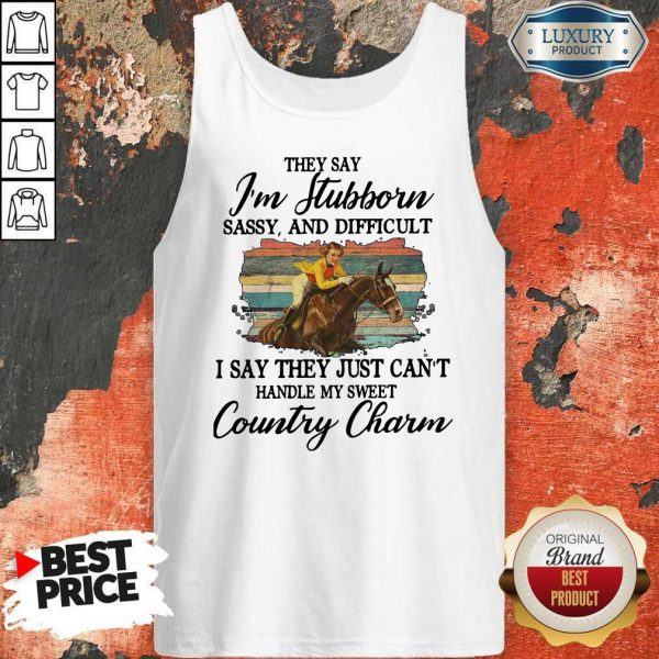 Original They Say I'm Stubborn Sassy And Difficult I Say They Just Can't Handle My Sweet Country Charm Tank Top