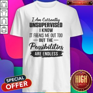Original I Am Currently Unsupervised I Know It Freaks Me Out Too But The Possibilities Are Endless Shirt