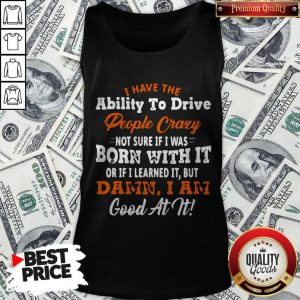 Original I Have The Ability To Drive People Crazy Not Sure If I Was Born With It Or If I Learned It But Damn I Am Good At It Tank Top