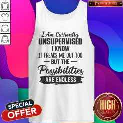 Original I Am Currently Unsupervised I Know It Freaks Me Out Too But The Possibilities Are Endless Tank Top