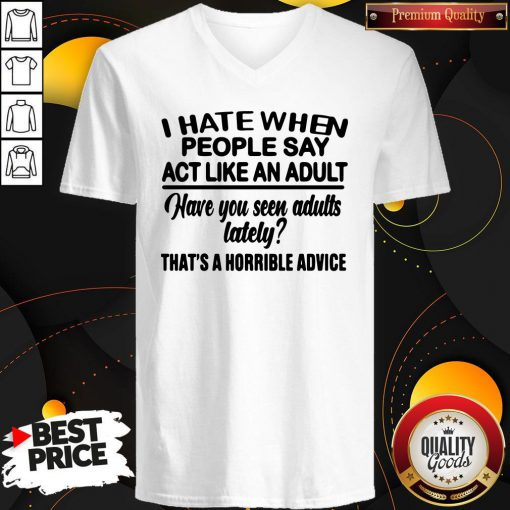 Premium I Hate When People Say Act Like An Adult Have You Seen Adults Lately That's A Horrible Advice V-neck