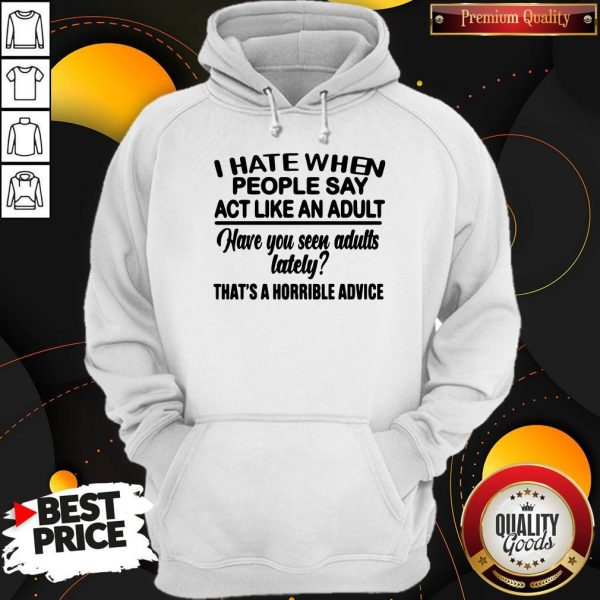 Premium I Hate When People Say Act Like An Adult Have You Seen Adults Lately That's A Horrible Advice Hoodie