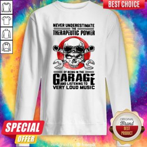 Premium Never Underestimate The Therapeutic Power Of Being In The Garage And Listening To Very Loud Music Sweatshirt