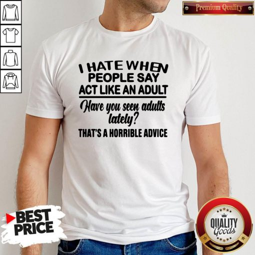 Premium I Hate When People Say Act Like An Adult Have You Seen Adults Lately That's A Horrible Advice Shirt