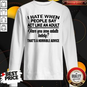 Premium I Hate When People Say Act Like An Adult Have You Seen Adults Lately That's A Horrible Advice Sweatshirt